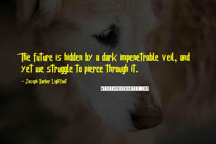 Joseph Barber Lightfoot quotes: The future is hidden by a dark impenetrable veil, and yet we struggle to pierce through it.