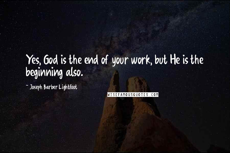 Joseph Barber Lightfoot quotes: Yes, God is the end of your work, but He is the beginning also.