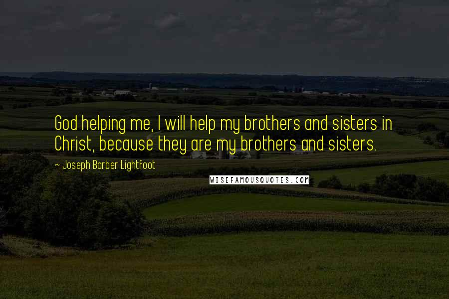 Joseph Barber Lightfoot quotes: God helping me, I will help my brothers and sisters in Christ, because they are my brothers and sisters.