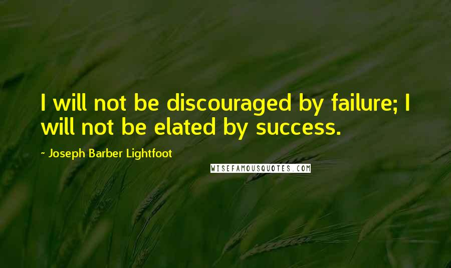 Joseph Barber Lightfoot quotes: I will not be discouraged by failure; I will not be elated by success.
