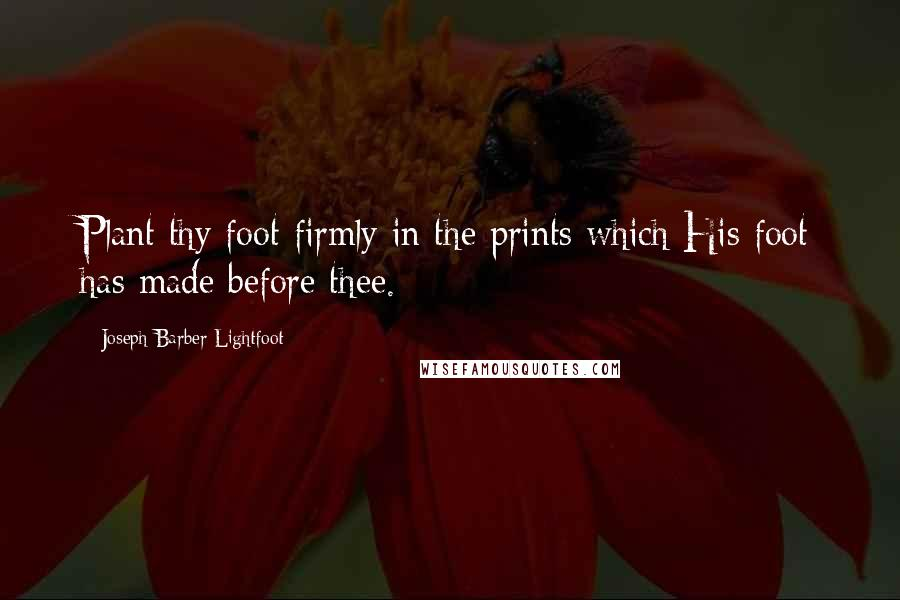 Joseph Barber Lightfoot quotes: Plant thy foot firmly in the prints which His foot has made before thee.