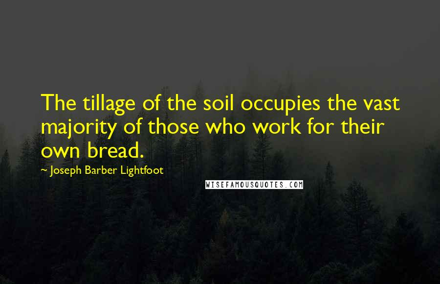Joseph Barber Lightfoot quotes: The tillage of the soil occupies the vast majority of those who work for their own bread.