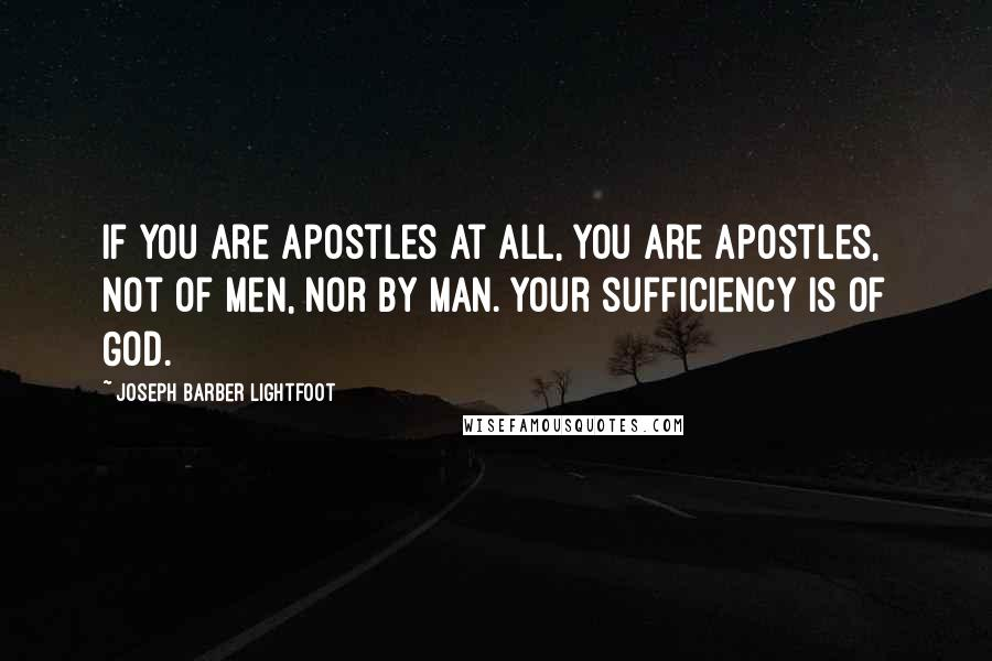 Joseph Barber Lightfoot quotes: If you are apostles at all, you are apostles, not of men, nor by man. Your sufficiency is of God.