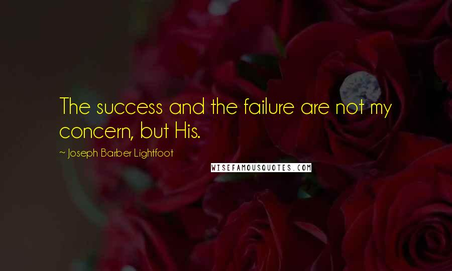 Joseph Barber Lightfoot quotes: The success and the failure are not my concern, but His.