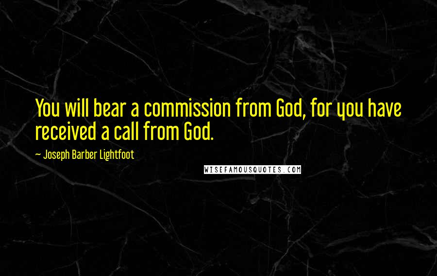 Joseph Barber Lightfoot quotes: You will bear a commission from God, for you have received a call from God.