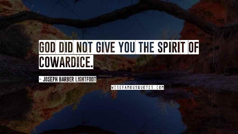 Joseph Barber Lightfoot quotes: God did not give you the spirit of cowardice.