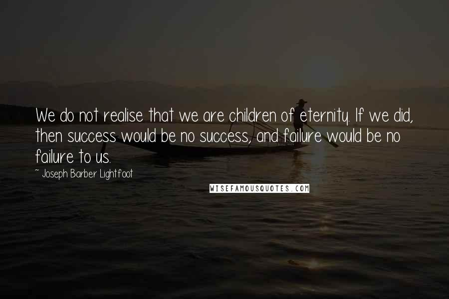 Joseph Barber Lightfoot quotes: We do not realise that we are children of eternity. If we did, then success would be no success, and failure would be no failure to us.