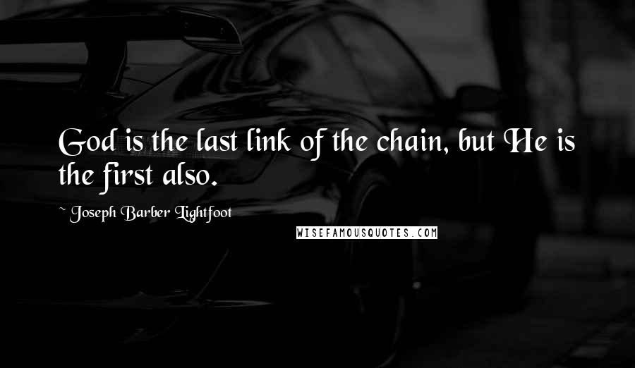 Joseph Barber Lightfoot quotes: God is the last link of the chain, but He is the first also.