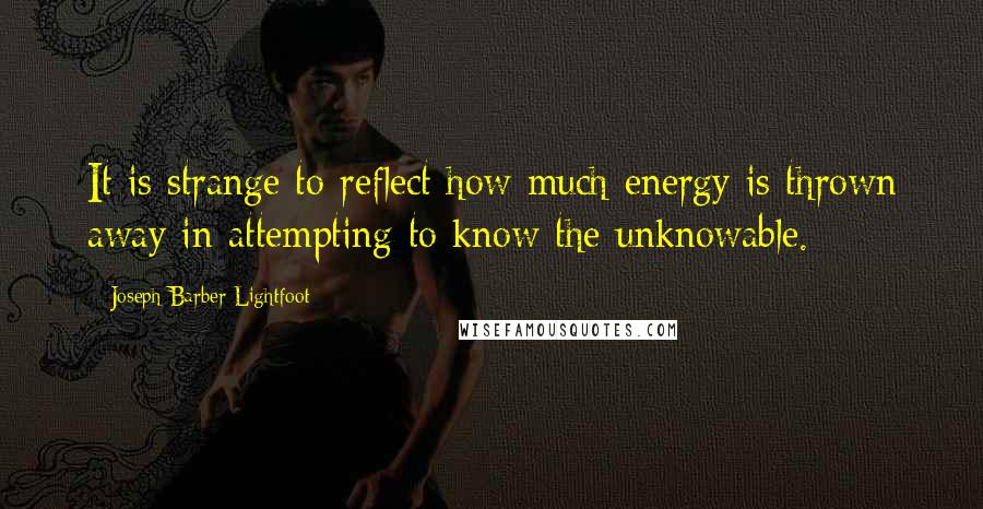 Joseph Barber Lightfoot quotes: It is strange to reflect how much energy is thrown away in attempting to know the unknowable.