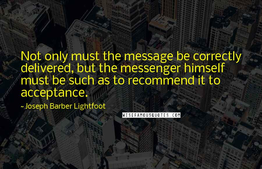 Joseph Barber Lightfoot quotes: Not only must the message be correctly delivered, but the messenger himself must be such as to recommend it to acceptance.