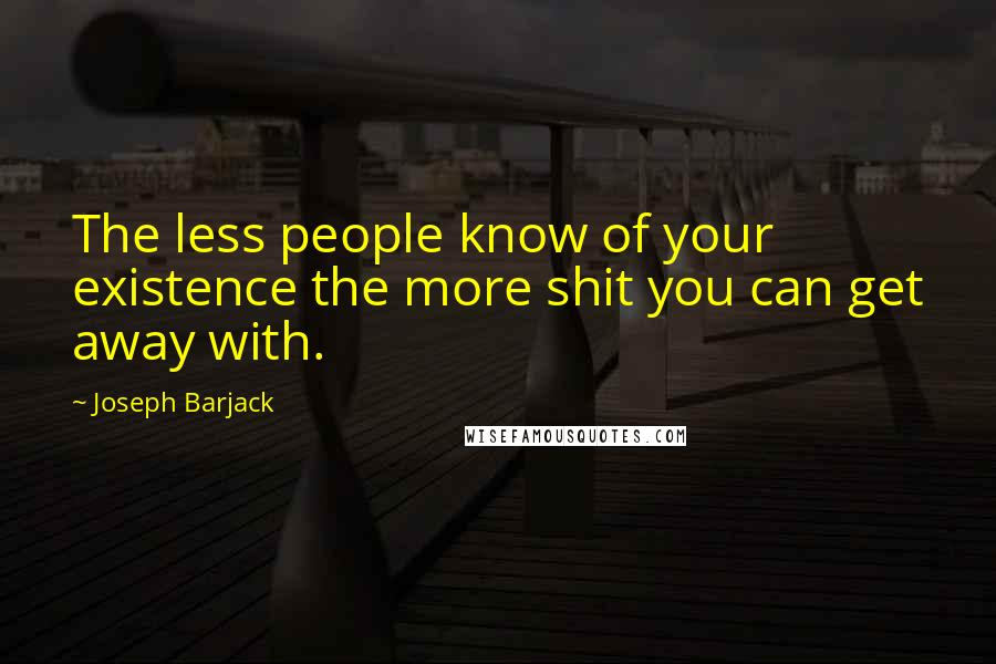 Joseph Barjack quotes: The less people know of your existence the more shit you can get away with.