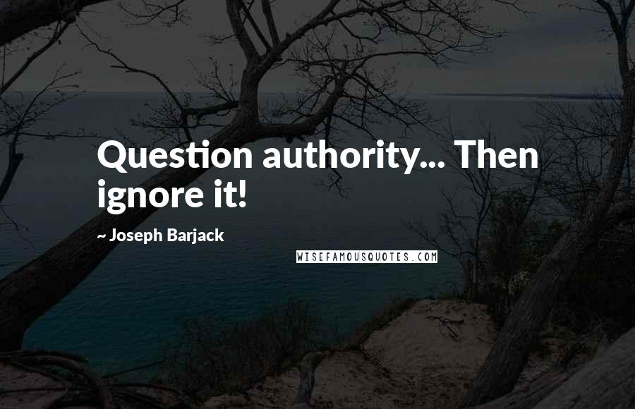 Joseph Barjack quotes: Question authority... Then ignore it!