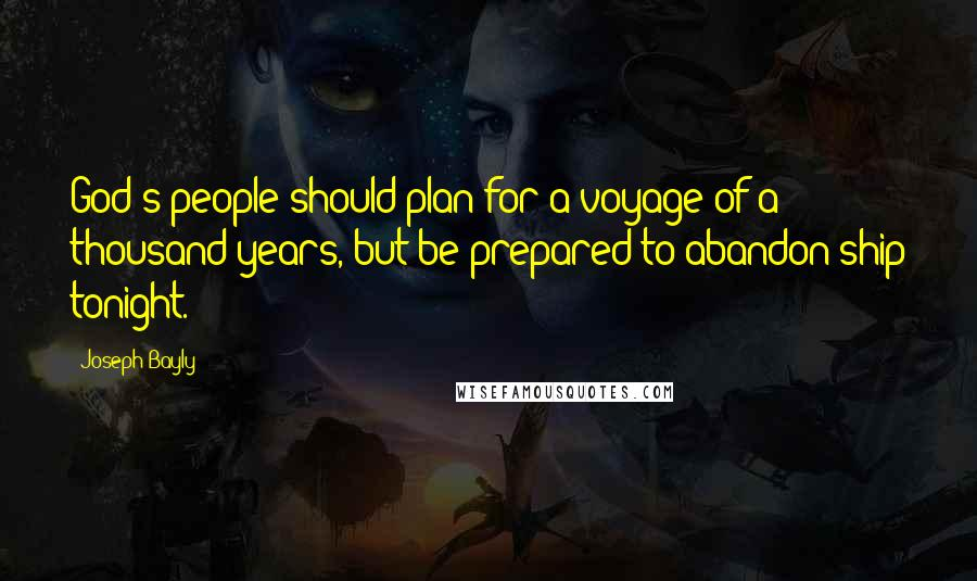 Joseph Bayly quotes: God's people should plan for a voyage of a thousand years, but be prepared to abandon ship tonight.