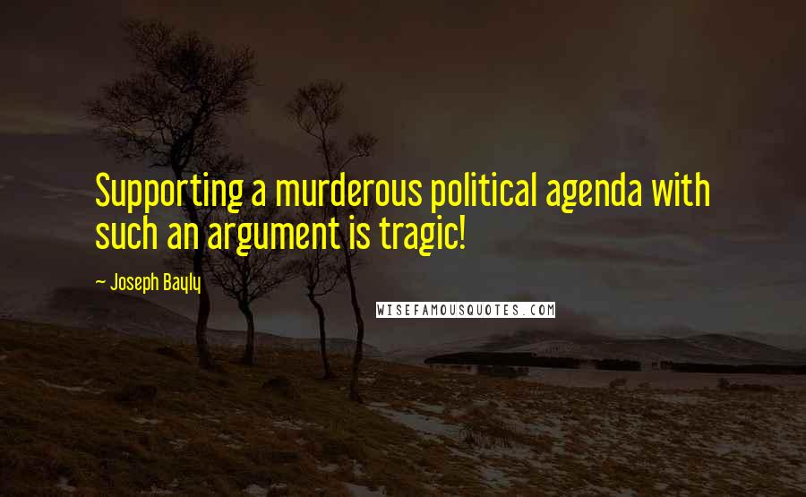 Joseph Bayly quotes: Supporting a murderous political agenda with such an argument is tragic!
