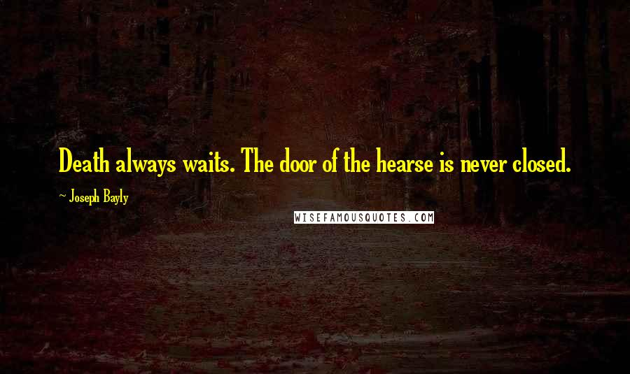 Joseph Bayly quotes: Death always waits. The door of the hearse is never closed.