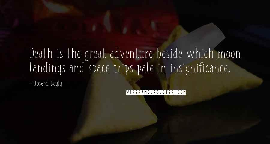 Joseph Bayly quotes: Death is the great adventure beside which moon landings and space trips pale in insignificance.