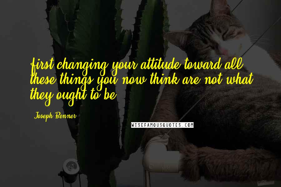 Joseph Benner quotes: first changing your attitude toward all these things you now think are not what they ought to be.