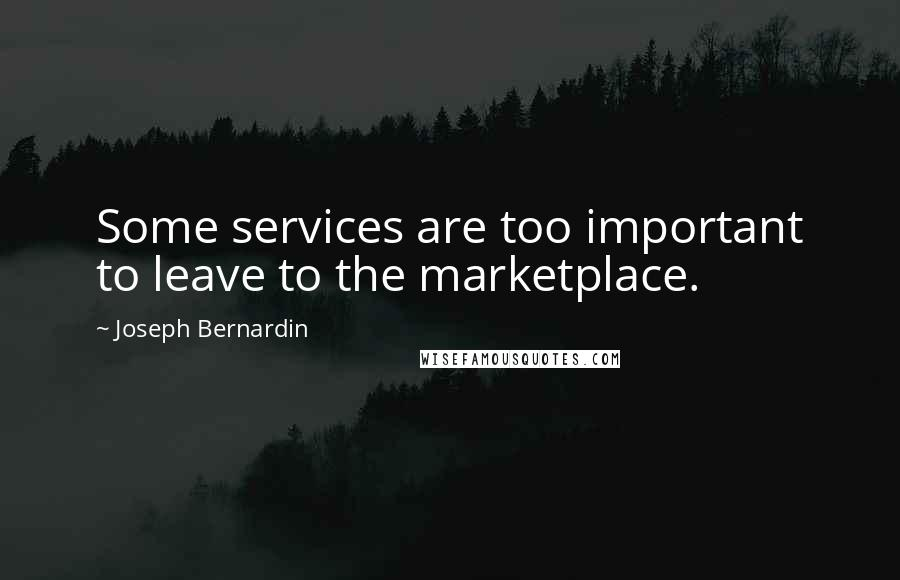 Joseph Bernardin quotes: Some services are too important to leave to the marketplace.
