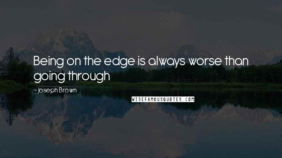 Joseph Brown quotes: Being on the edge is always worse than going through
