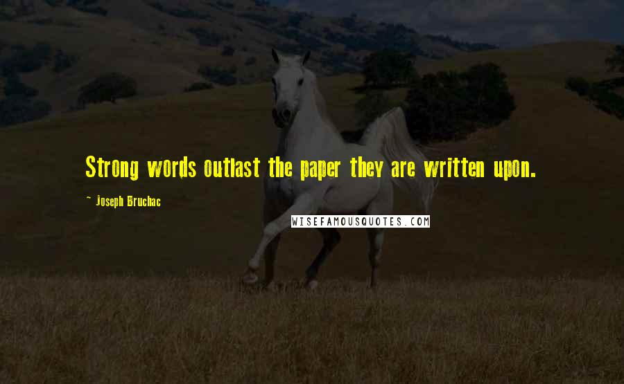 Joseph Bruchac quotes: Strong words outlast the paper they are written upon.