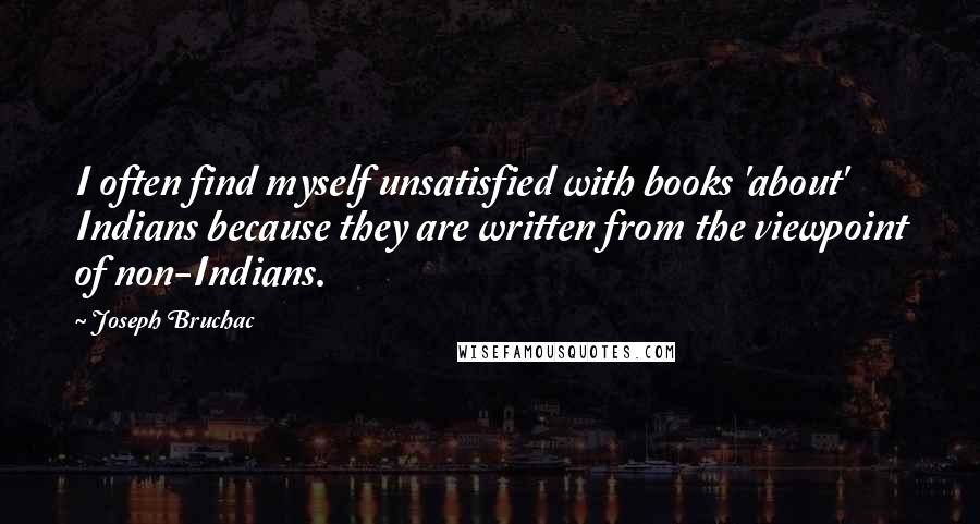 Joseph Bruchac quotes: I often find myself unsatisfied with books 'about' Indians because they are written from the viewpoint of non-Indians.