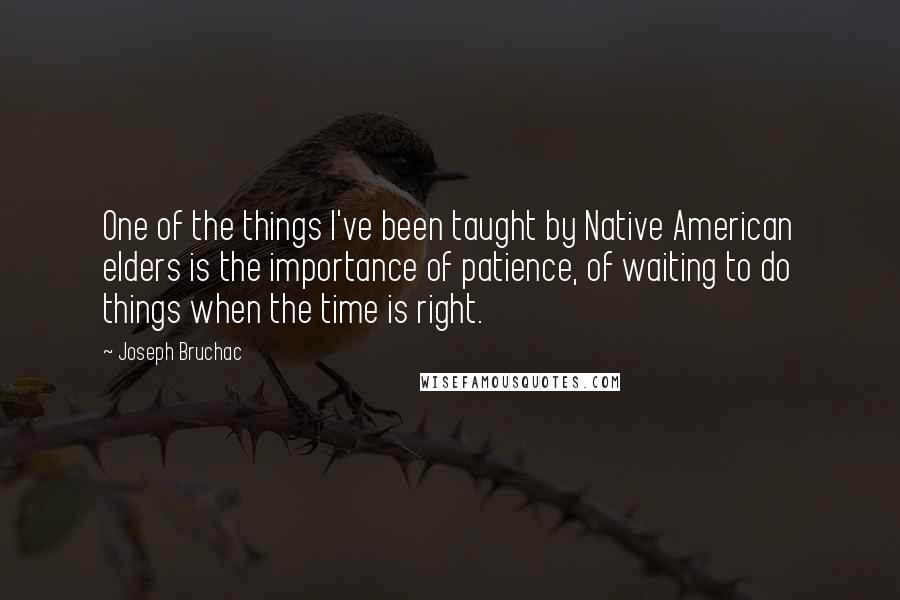 Joseph Bruchac quotes: One of the things I've been taught by Native American elders is the importance of patience, of waiting to do things when the time is right.