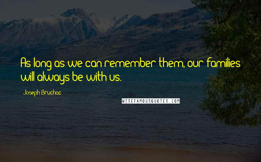 Joseph Bruchac quotes: As long as we can remember them, our families will always be with us.