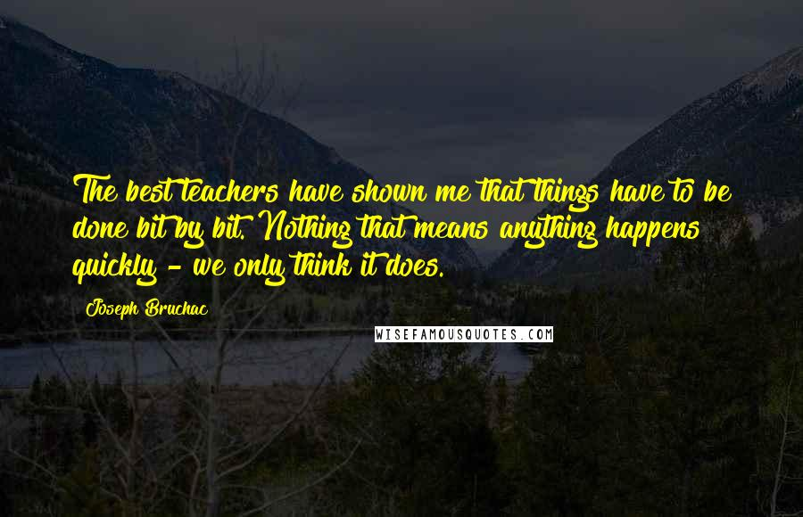 Joseph Bruchac quotes: The best teachers have shown me that things have to be done bit by bit. Nothing that means anything happens quickly - we only think it does.