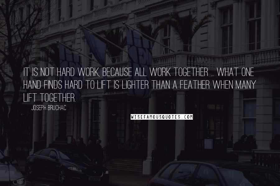 Joseph Bruchac quotes: It is not hard work, because all work together ... what one hand finds hard to lift is lighter than a feather when many lift together.