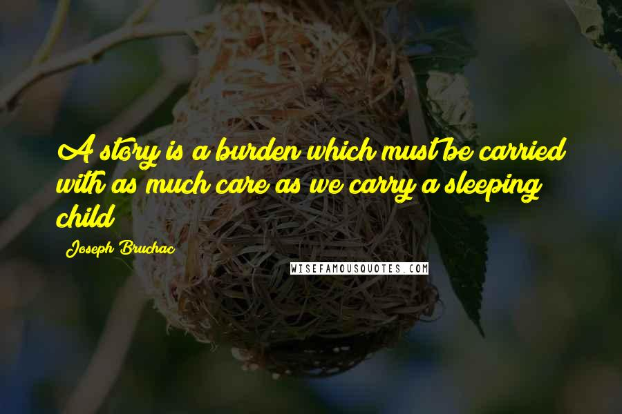 Joseph Bruchac quotes: A story is a burden which must be carried with as much care as we carry a sleeping child