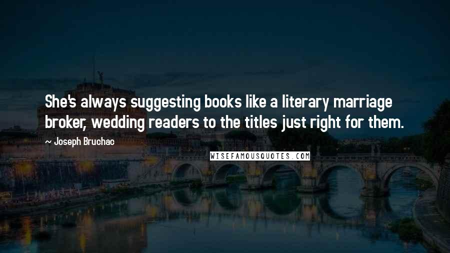 Joseph Bruchac quotes: She's always suggesting books like a literary marriage broker, wedding readers to the titles just right for them.