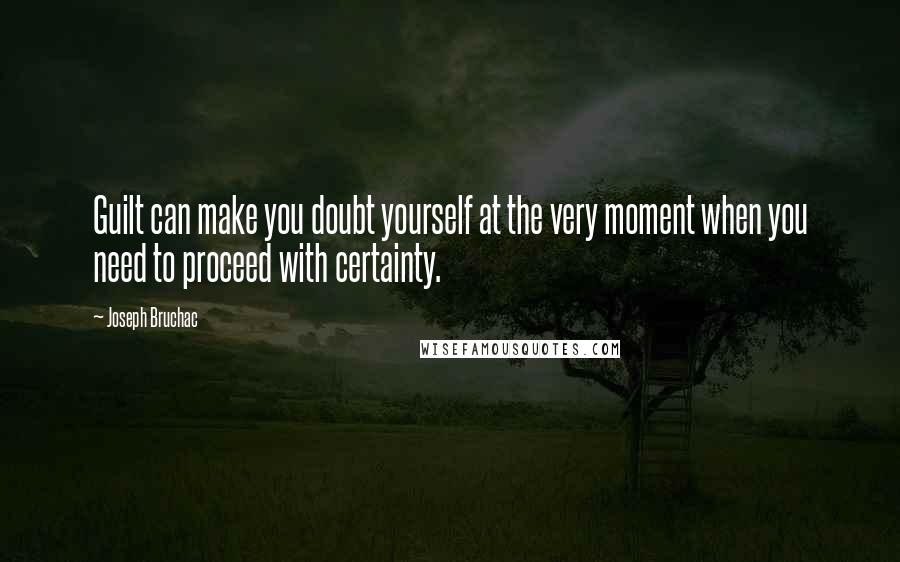 Joseph Bruchac quotes: Guilt can make you doubt yourself at the very moment when you need to proceed with certainty.