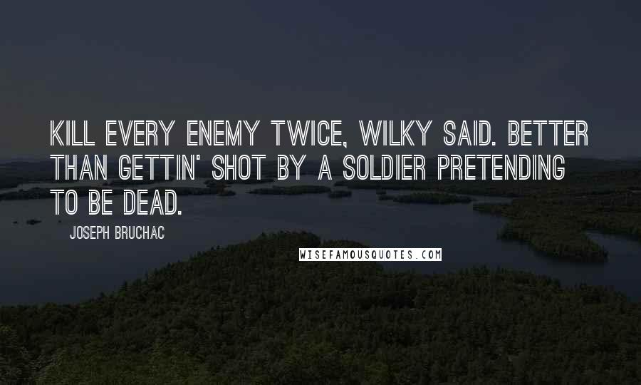 Joseph Bruchac quotes: Kill every enemy twice, Wilky said. Better than gettin' shot by a soldier pretending to be dead.