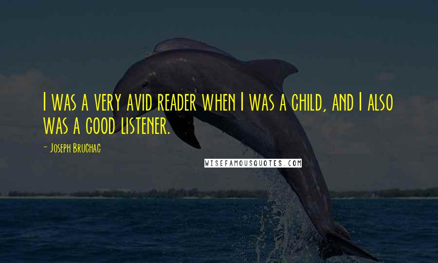 Joseph Bruchac quotes: I was a very avid reader when I was a child, and I also was a good listener.