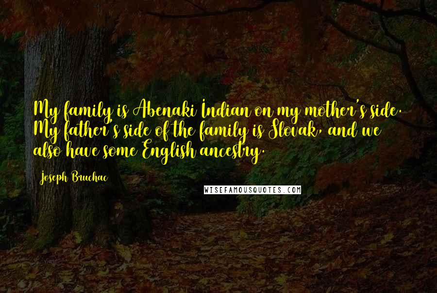 Joseph Bruchac quotes: My family is Abenaki Indian on my mother's side. My father's side of the family is Slovak, and we also have some English ancestry.