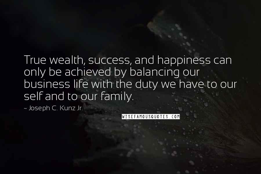 Joseph C. Kunz Jr. quotes: True wealth, success, and happiness can only be achieved by balancing our business life with the duty we have to our self and to our family.