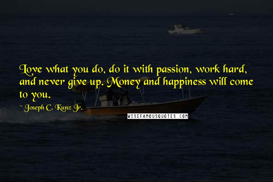 Joseph C. Kunz Jr. quotes: Love what you do, do it with passion, work hard, and never give up. Money and happiness will come to you.