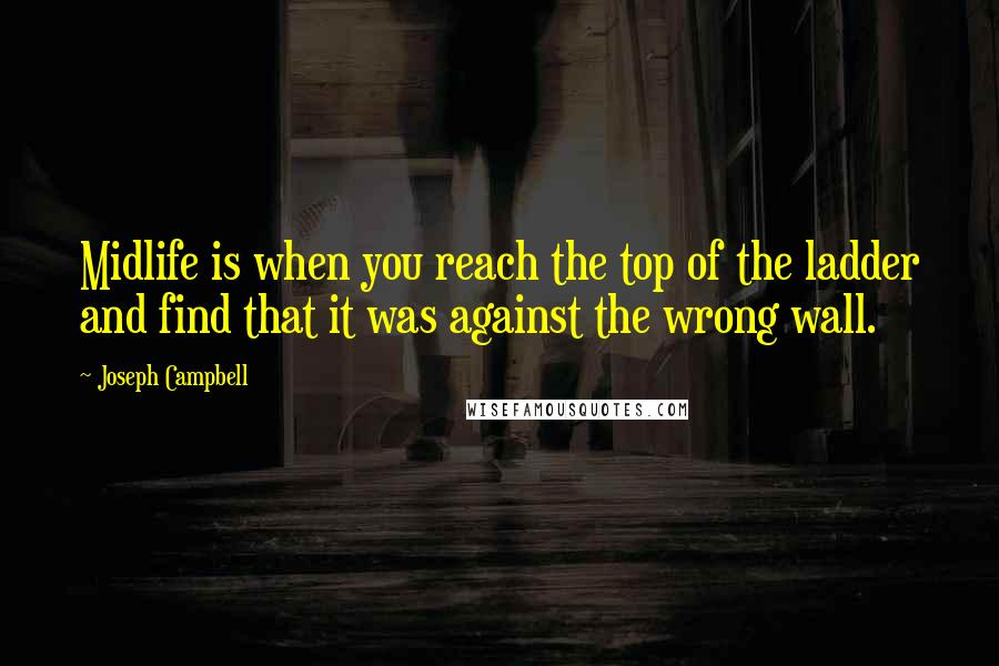 Joseph Campbell quotes: Midlife is when you reach the top of the ladder and find that it was against the wrong wall.