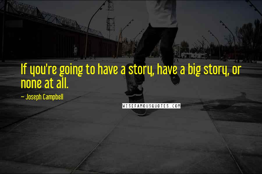 Joseph Campbell quotes: If you're going to have a story, have a big story, or none at all.
