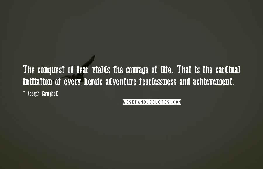 Joseph Campbell quotes: The conquest of fear yields the courage of life. That is the cardinal initiation of every heroic adventure fearlessness and achievement.