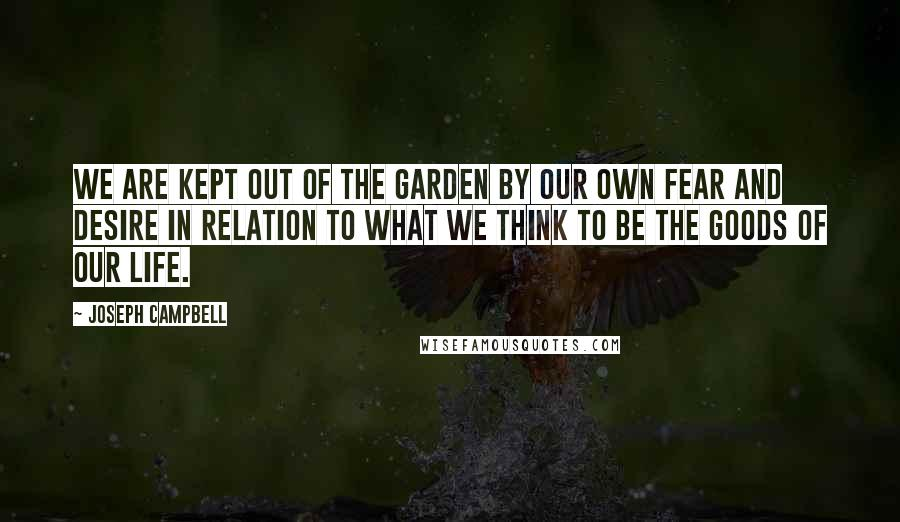 Joseph Campbell quotes: We are kept out of the Garden by our own fear and desire in relation to what we think to be the goods of our life.