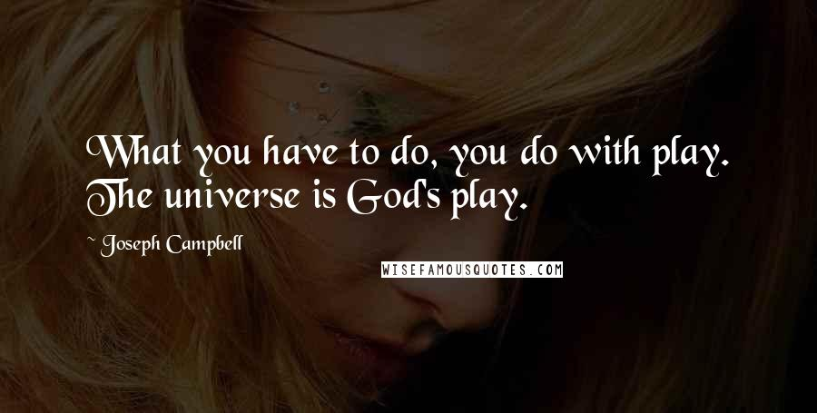 Joseph Campbell quotes: What you have to do, you do with play. The universe is God's play.