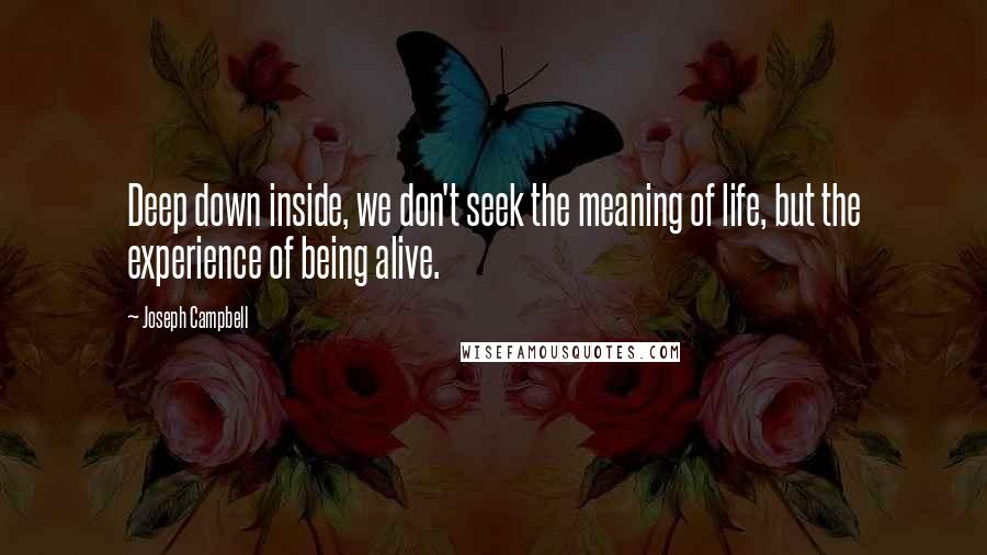 Joseph Campbell quotes: Deep down inside, we don't seek the meaning of life, but the experience of being alive.