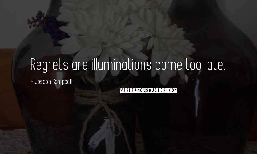 Joseph Campbell quotes: Regrets are illuminations come too late.