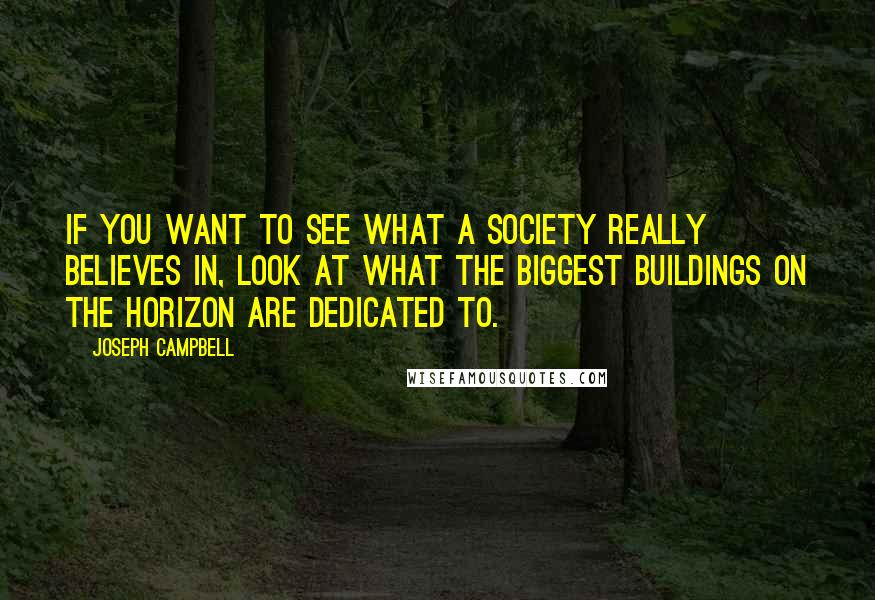 Joseph Campbell quotes: If you want to see what a society really believes in, look at what the biggest buildings on the horizon are dedicated to.