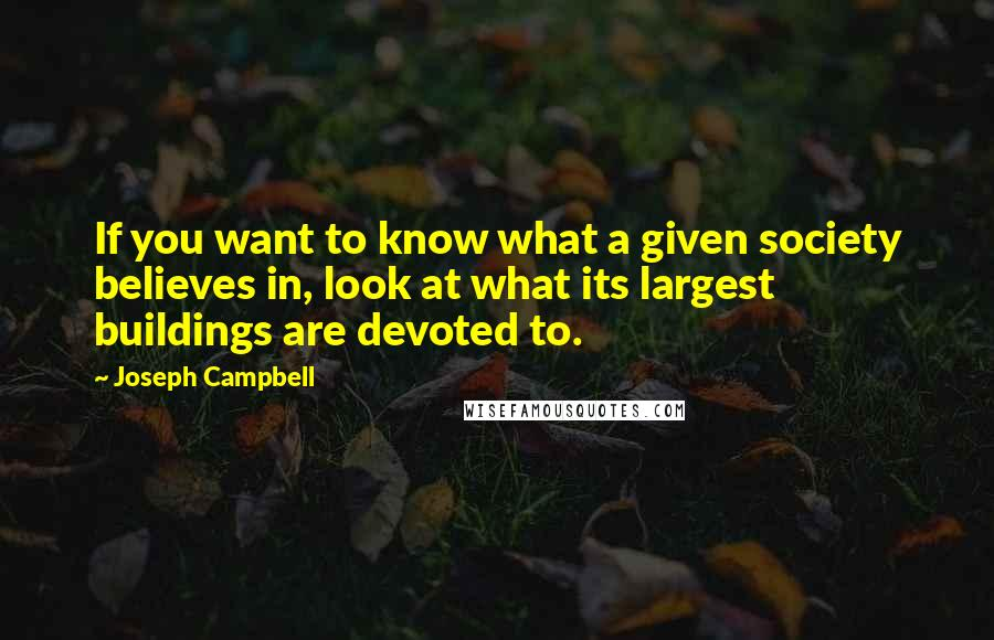 Joseph Campbell quotes: If you want to know what a given society believes in, look at what its largest buildings are devoted to.
