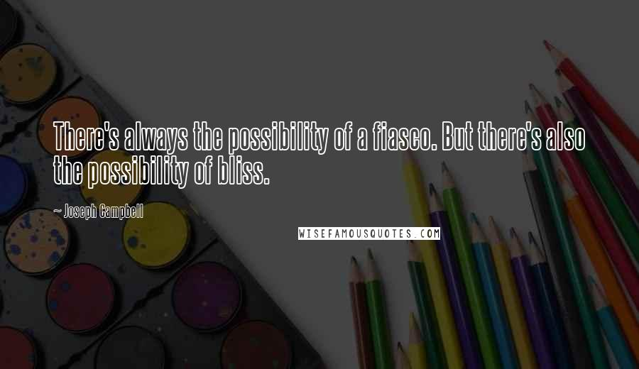 Joseph Campbell quotes: There's always the possibility of a fiasco. But there's also the possibility of bliss.