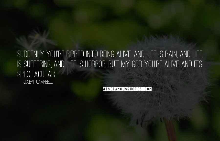 Joseph Campbell quotes: Suddenly you're ripped into being alive. And life is pain, and life is suffering, and life is horror, but my god you're alive and its spectacular.