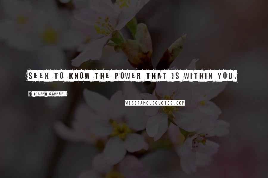 Joseph Campbell quotes: Seek to know the power that is within you.