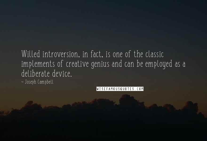 Joseph Campbell quotes: Willed introversion, in fact, is one of the classic implements of creative genius and can be employed as a deliberate device.